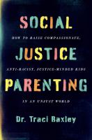 Social Justice Parenting : How to Raise Compassionate, Anti-Racist, Justice-Minded Kids in an Unjust World.