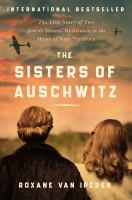 The sisters of Auschwitz : the true story of two Jewish sisters' resistance in the heart of Nazi territory