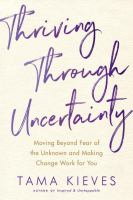 Thriving Through Uncertainty : Moving Beyond The Fear Of The Unknown And Making Change Work For You