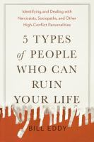 5 Types of People Who Can Ruin Your Life Identifying and Dealing with Narcissists, Sociopaths, and Other High-Conflict Personalities.