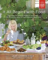 It All Begins With Food : From Baby's First Foods to Wholesome Family Meals : Over 120 Delicious Recipes for Clean Eating and Healthy Living