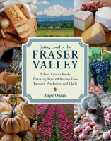 Eating local in the Fraser Valley : a food-lover's guide, featuring over 70 recipes from farmers, producers, and chefs