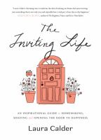 INVITING LIFE : A RECIPE FOR HOMEMAKING, HOSTING AND OPENING THE DOOR TO HAPPINESS