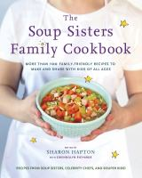 SOUP SISTERS FAMILY COOKBOOK : MORE THAN 100 FAMILY-FRIENDLY RECIPES TO MAKE AND SHARE WITH KIDS OF ALL AGES