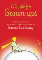 A guide for grown-ups : essential wisdom from the collected works of Antoine de Saint-Exupéry.