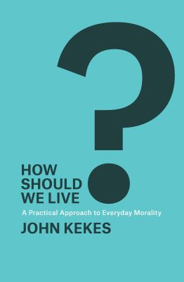How should we live? : a practical approach to everyday morality
