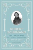 Robert Schumann : the life and work of a romantic composer