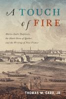 A touch of fire : Marie-André Duplessis, the Hôtel-Dieu of Quebec, and the writing of New France
