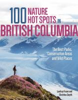 100 NATURE HOT SPOTS IN BRITISH COLUMBIA : THE BEST PARKS, CONSERVATION AREAS AND WILD PLACES