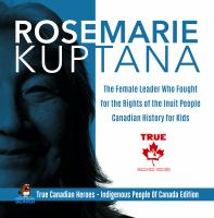 Rosemarie Kuptana--the Female Leader Who Fought for the Rights of the Inuit People--canadian History for Kids--true Canadian Heroes--indigenous People of Canada Edition