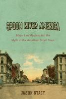 Spoon River America: Edgar Lee Masters and the Myth of the American Small Town