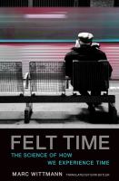 FELT TIME : THE PSYCHOLOGY OF HOW WE PERCEIVE TIME