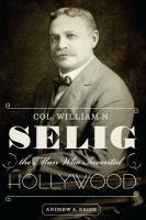Col. William N. Selig, the Man Who Invented Hollywood