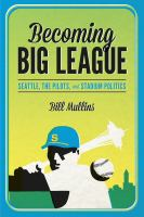 Becoming big league : Seattle, the Pilots, and stadium politics
