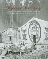 Objects of Exchange: Social and Material Transformation on the Late Nineteenth-century Northwest Coast : Selections From the American Museum of Natural History