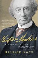Nation Maker Sir John A. Macdonald: His Life, Our Times