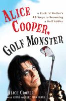 Alice Cooper, Golf Monster : My Twelve Steps To Becoming A Golf Addict