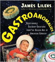 Gastroanomalies : questionable culinary creations from the golden age of American cookery