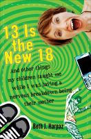 13 Is the New 18-- and Other Things My Children Taught Me (while I Was Having A Nervous Breakdown Being Their Mother)