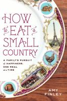 How to Eat a Small Country: A Family's Pursuit of Happiness, One Meal at a Time / Amy Finley