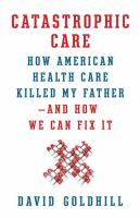 Catastrophic care : how American health care killed my father--and how we can fix it
