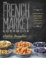 The French market cookbook : vegetarian recipes from my Parisian kitchen