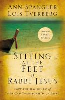 Sitting at the feet of Rabbi Jesus : how the Jewishness of Jesus can transform your faith