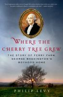 Where the cherry tree grew : the story of Ferry Farm, George Washington's boyhood home