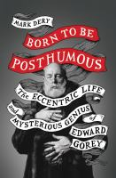 Born to be posthumous : the eccentric life and mysterious genius of Edward Gorey