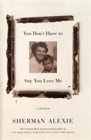 You Don't Have to Say You Love Me: A Memoir, by Sherman Alexie
