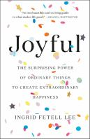 Joyful : the surprising power of ordinary things to create extraordinary happiness