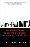 When men behave badly : the hidden roots of sexual deception, harassment, and assault