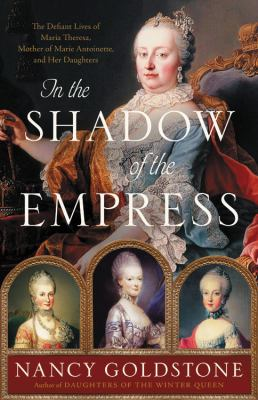 In the shadow of the empress  the defiant lives of Maria Theresa mother of Marie Antoinette and her daughters