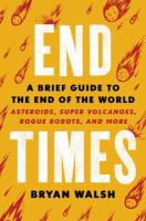 End times : a brief guide to the end of the world : asteroids, supervolcanoes, rogue robots, and more