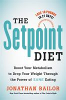 "The setpoint diet : the 21-day program to permanently change what your body ""wants"" to weigh"