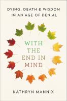 WITH THE END IN MIND : DYING, DEATH, AND WISDOM IN AN AGE OF DENIAL