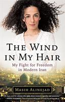 The wind in my hair : my fight for freedom in modern Iran