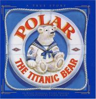 Polar The Titanic Bear  / By Daisy Corning Stone Spedden ; Illustrations By Laurie McGaw ; Introduction By Leighton H. Coleman III