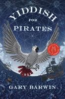 Yiddish for pirates : being an account of Moishe the Captain, his Meshugeneh life & astounding adventures, his Sarah, the horizon, books & treasure, as told by Aaron, his African grey : a novel