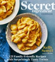 Secret Ingredient Cookbook : 125 Family-Friendly Recipes With Surprisingly Tasty Twists