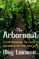 The Arbornaut : A Life Discovering the Eighth Continent in the Trees Above Us.