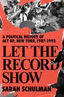 Let the record show : a political history of ACT UP New York, 1987-1993pages cm
