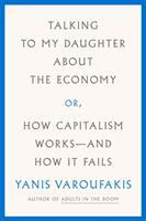 TALKING TO MY DAUGHTER ABOUT THE ECONOMY, OR, HOW CAPITALISM WORKS -- AND HOW IT FAILS