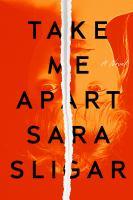 Take Me Apart : A Novel.