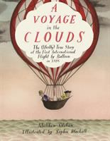 A voyage in the clouds : the (mostly) true story of the first international flight by balloon in 1785
