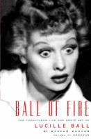 Ball of fire : the tumultous life and comic art of Lucille Ball