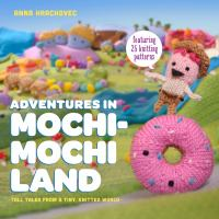 Adventures in Mochimochi Land : Tall Tales From A Tiny, Knitted World