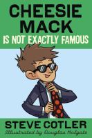 Cheesie Mack is Not Exactly Famous, by Steve Cotler