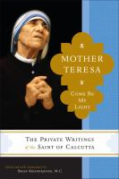 """Mother Teresa : come be my light : the private writings of the """"Saint of Calcutta"""""""
