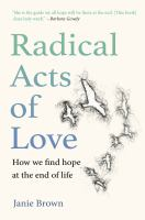 Radical acts of love : how we find hope at the end of life